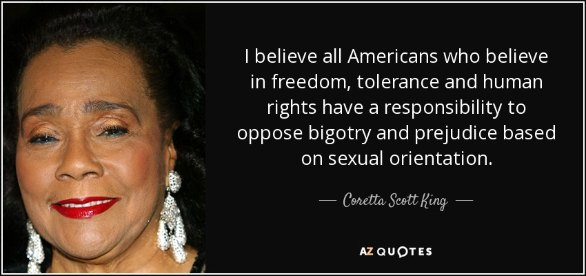 I believe all Americans who believe in freedom, tolerance and human rights have a responsibility to oppose bigotry and prejudice based on sexual orientation. - Coretta Scott King