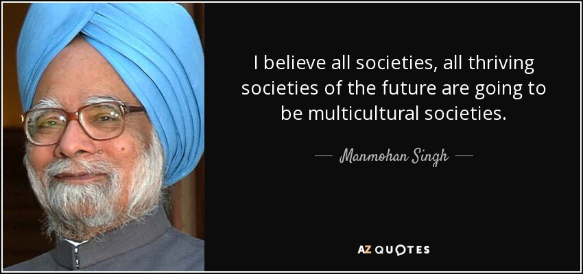 I believe all societies, all thriving societies of the future are going to be multicultural societies. - Manmohan Singh