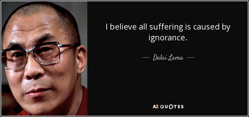 I believe all suffering is caused by ignorance. - Dalai Lama
