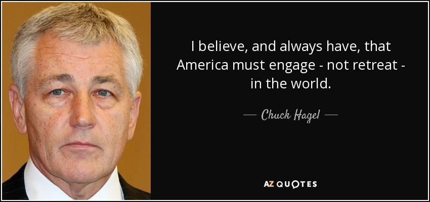 I believe, and always have, that America must engage - not retreat - in the world. - Chuck Hagel