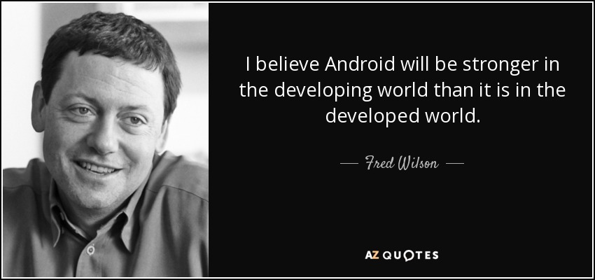 I believe Android will be stronger in the developing world than it is in the developed world. - Fred Wilson