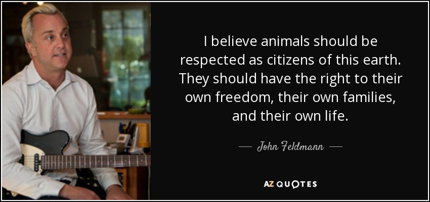 I believe animals should be respected as citizens of this earth. They should have the right to their own freedom, their own families, and their own life. - John Feldmann