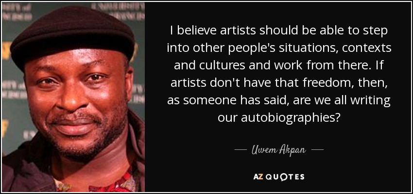 I believe artists should be able to step into other people's situations, contexts and cultures and work from there. If artists don't have that freedom, then, as someone has said, are we all writing our autobiographies? - Uwem Akpan