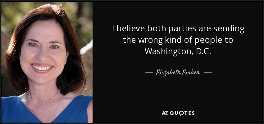 I believe both parties are sending the wrong kind of people to Washington, D.C. - Elizabeth Emken