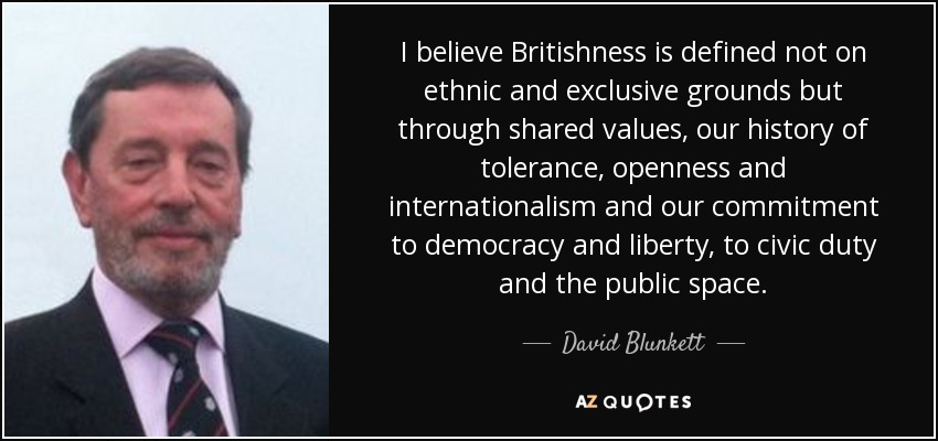 I believe Britishness is defined not on ethnic and exclusive grounds but through shared values, our history of tolerance, openness and internationalism and our commitment to democracy and liberty, to civic duty and the public space. - David Blunkett