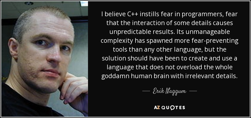 I believe C++ instills fear in programmers, fear that the interaction of some details causes unpredictable results. Its unmanageable complexity has spawned more fear-preventing tools than any other language, but the solution should have been to create and use a language that does not overload the whole goddamn human brain with irrelevant details. - Erik Naggum
