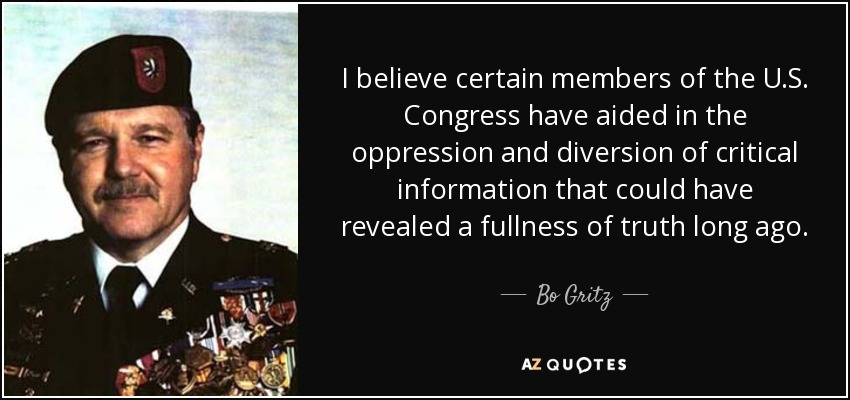 I believe certain members of the U.S. Congress have aided in the oppression and diversion of critical information that could have revealed a fullness of truth long ago. - Bo Gritz