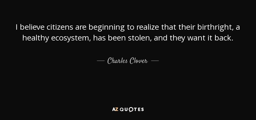 I believe citizens are beginning to realize that their birthright, a healthy ecosystem, has been stolen, and they want it back. - Charles Clover