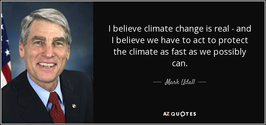 I believe climate change is real - and I believe we have to act to protect the climate as fast as we possibly can. - Mark Udall