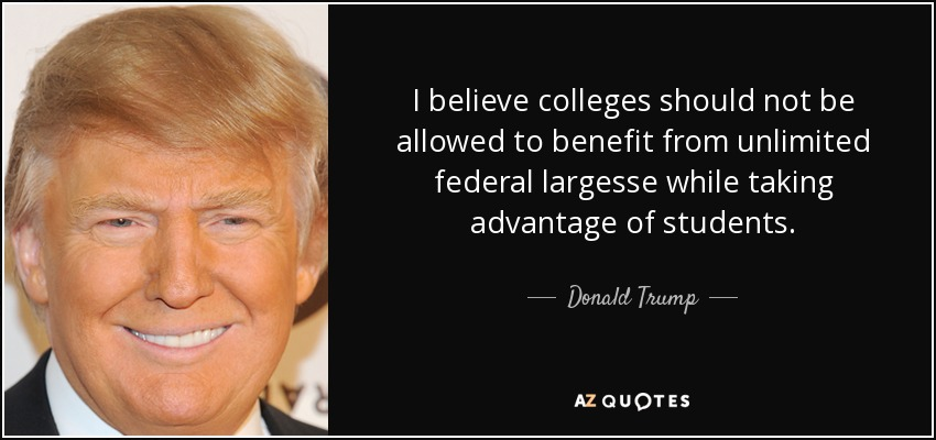 I believe colleges should not be allowed to benefit from unlimited federal largesse while taking advantage of students. - Donald Trump