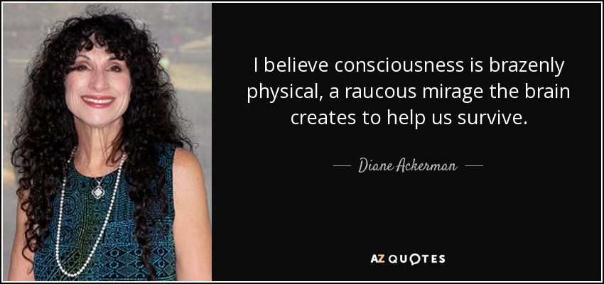 I believe consciousness is brazenly physical, a raucous mirage the brain creates to help us survive. - Diane Ackerman