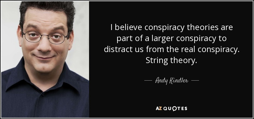 I believe conspiracy theories are part of a larger conspiracy to distract us from the real conspiracy. String theory. - Andy Kindler