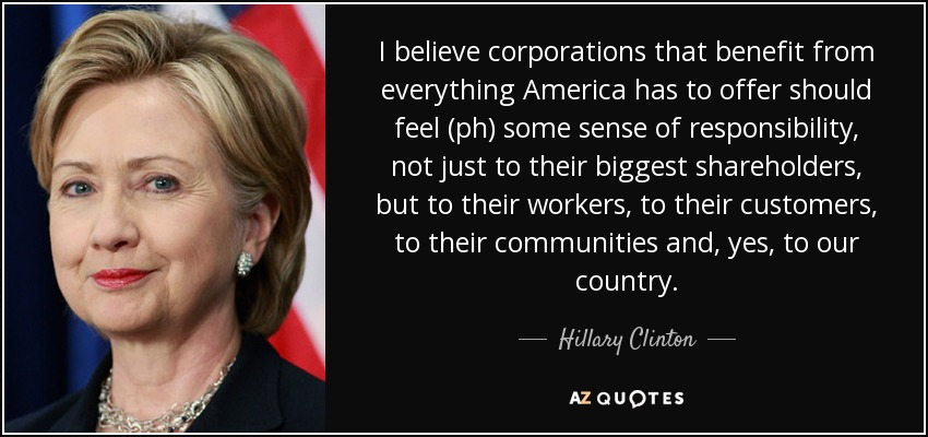I believe corporations that benefit from everything America has to offer should feel (ph) some sense of responsibility, not just to their biggest shareholders, but to their workers, to their customers, to their communities and, yes, to our country. - Hillary Clinton