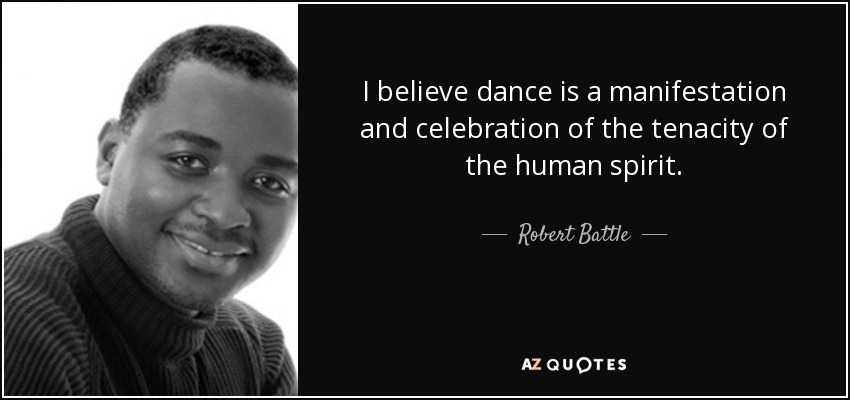 I believe dance is a manifestation and celebration of the tenacity of the human spirit. - Robert Battle