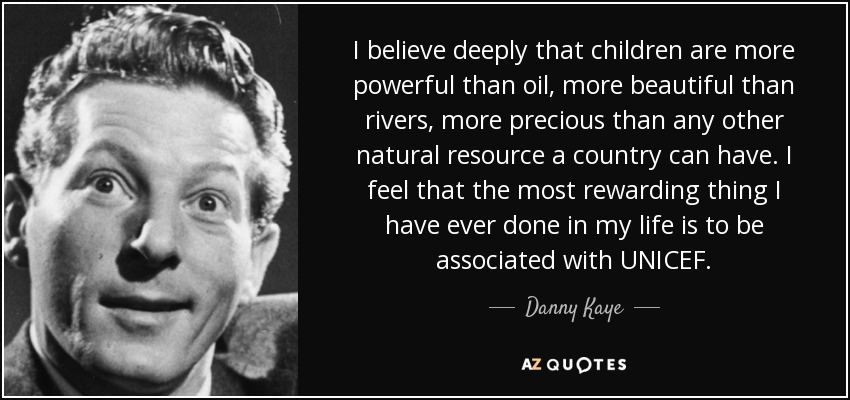 I believe deeply that children are more powerful than oil, more beautiful than rivers, more precious than any other natural resource a country can have. I feel that the most rewarding thing I have ever done in my life is to be associated with UNICEF. - Danny Kaye
