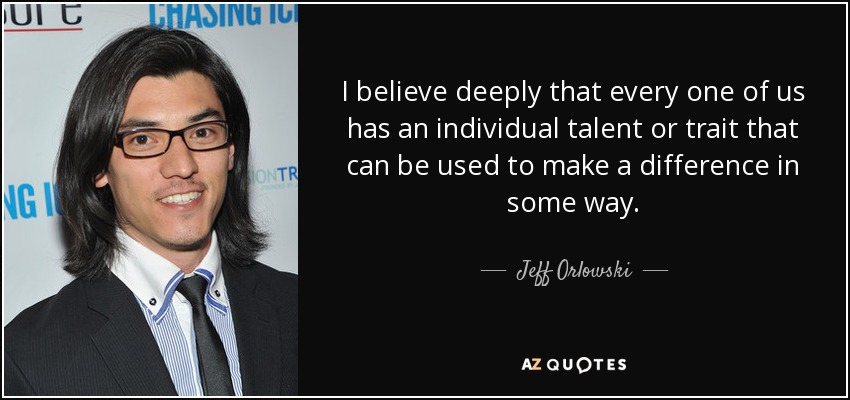 I believe deeply that every one of us has an individual talent or trait that can be used to make a difference in some way. - Jeff Orlowski