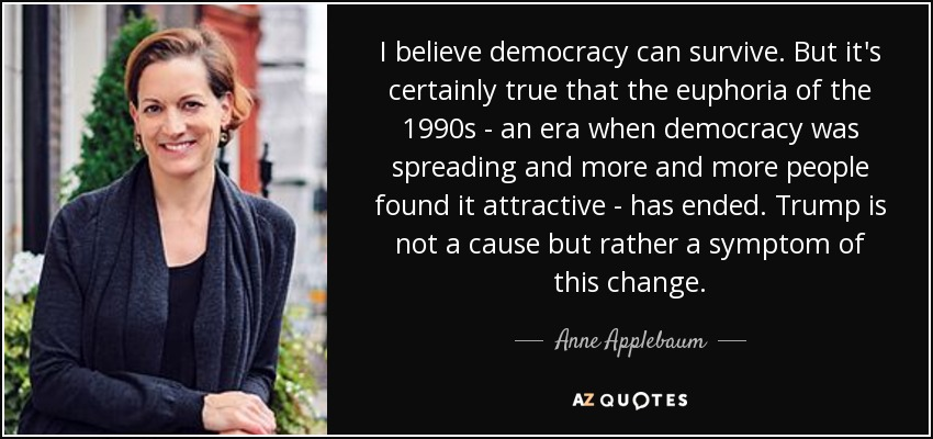 I believe democracy can survive. But it's certainly true that the euphoria of the 1990s - an era when democracy was spreading and more and more people found it attractive - has ended. Trump is not a cause but rather a symptom of this change. - Anne Applebaum