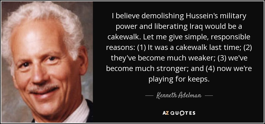 I believe demolishing Hussein's military power and liberating Iraq would be a cakewalk. Let me give simple, responsible reasons: (1) It was a cakewalk last time; (2) they've become much weaker; (3) we've become much stronger; and (4) now we're playing for keeps. - Kenneth Adelman