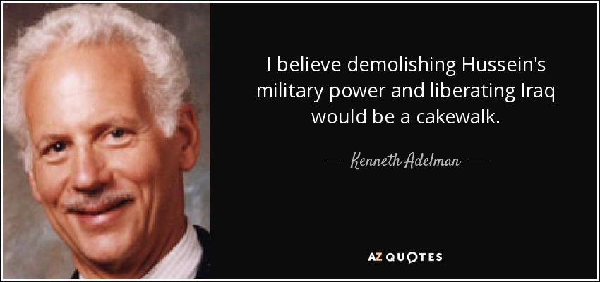 I believe demolishing Hussein's military power and liberating Iraq would be a cakewalk. - Kenneth Adelman