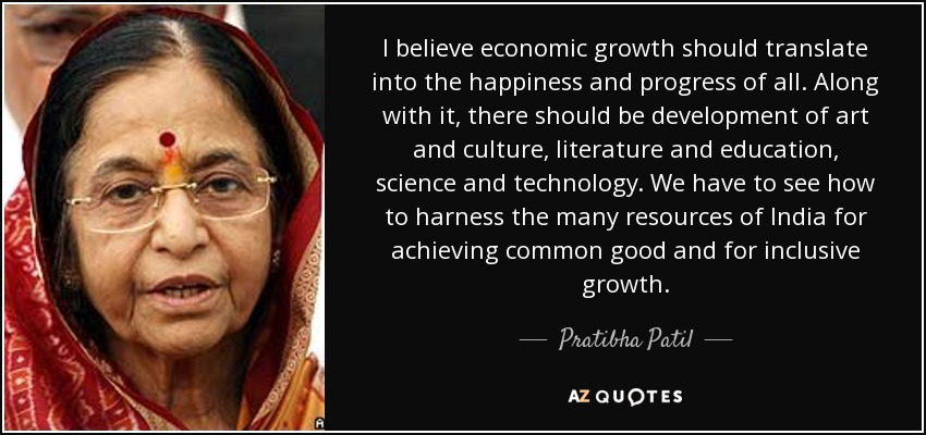 I believe economic growth should translate into the happiness and progress of all. Along with it, there should be development of art and culture, literature and education, science and technology. We have to see how to harness the many resources of India for achieving common good and for inclusive growth. - Pratibha Patil