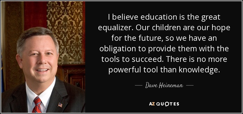 I believe education is the great equalizer. Our children are our hope for the future, so we have an obligation to provide them with the tools to succeed. There is no more powerful tool than knowledge. - Dave Heineman