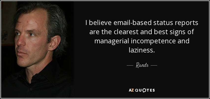 I believe email-based status reports are the clearest and best signs of managerial incompetence and laziness. - Rands
