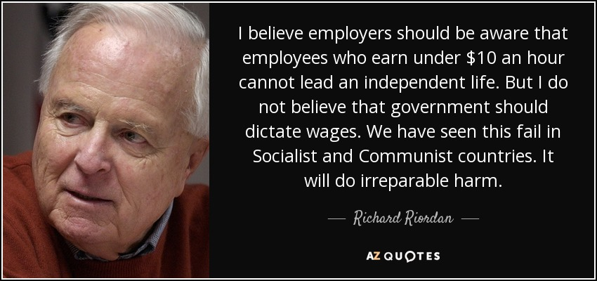 I believe employers should be aware that employees who earn under $10 an hour cannot lead an independent life. But I do not believe that government should dictate wages. We have seen this fail in Socialist and Communist countries. It will do irreparable harm. - Richard Riordan
