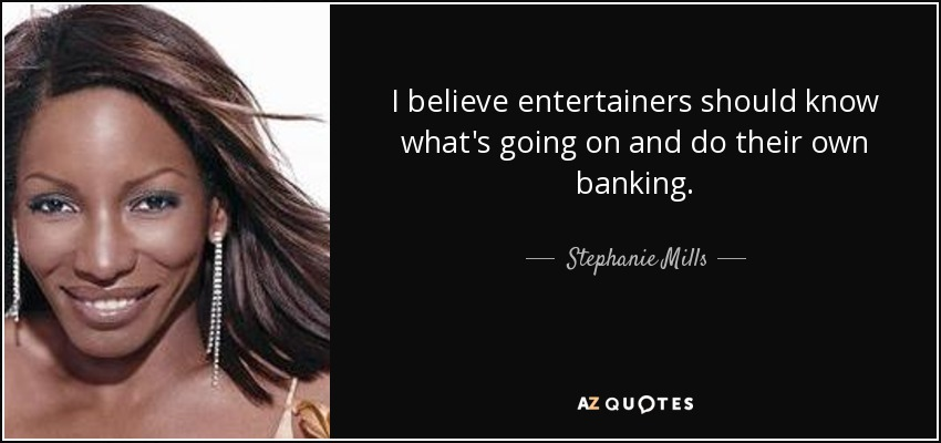 I believe entertainers should know what's going on and do their own banking. - Stephanie Mills