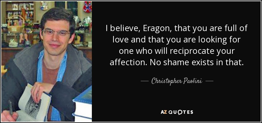 I believe, Eragon, that you are full of love and that you are looking for one who will reciprocate your affection. No shame exists in that. - Christopher Paolini