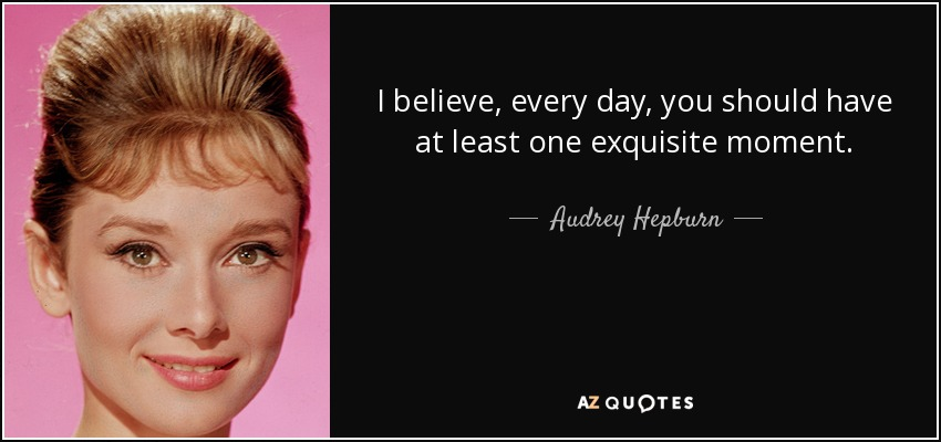 I believe, every day, you should have at least one exquisite moment. - Audrey Hepburn