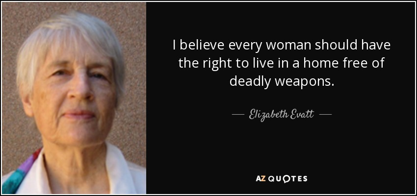 I believe every woman should have the right to live in a home free of deadly weapons. - Elizabeth Evatt