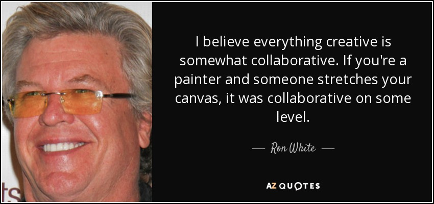 I believe everything creative is somewhat collaborative. If you're a painter and someone stretches your canvas, it was collaborative on some level. - Ron White