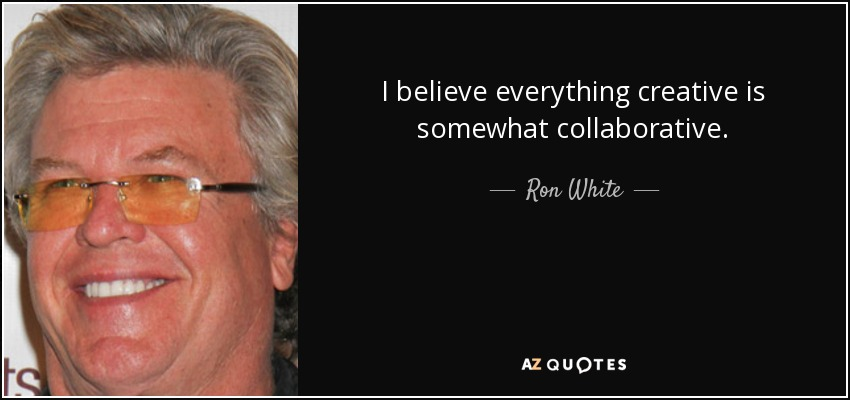 I believe everything creative is somewhat collaborative. - Ron White