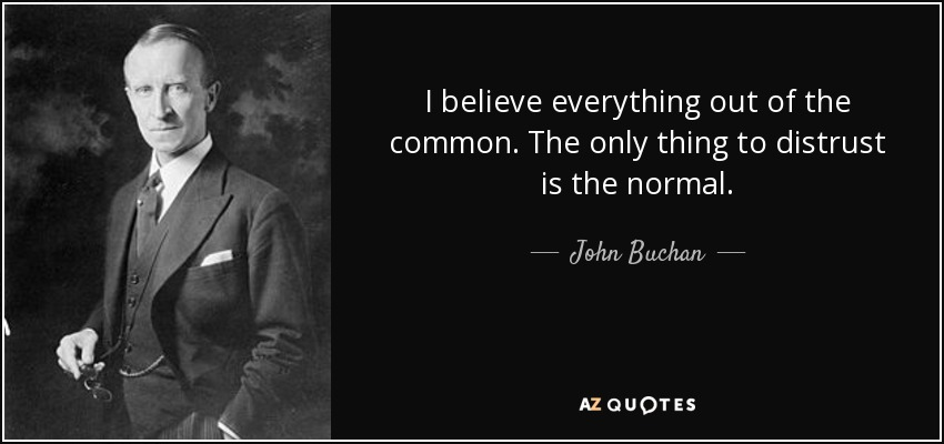 I believe everything out of the common. The only thing to distrust is the normal. - John Buchan