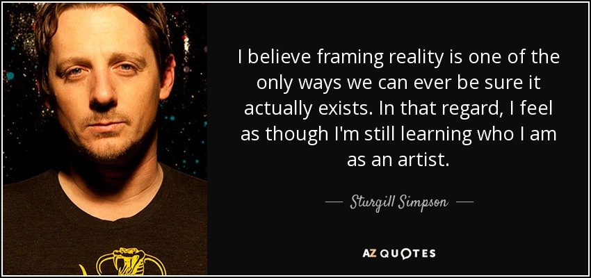 I believe framing reality is one of the only ways we can ever be sure it actually exists. In that regard, I feel as though I'm still learning who I am as an artist. - Sturgill Simpson