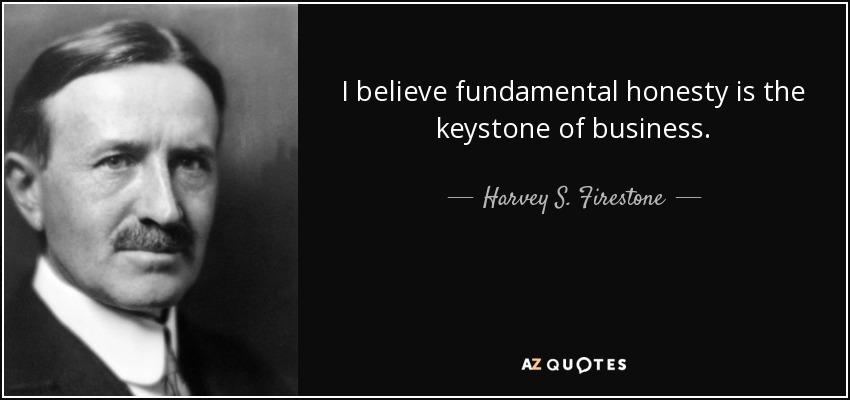 I believe fundamental honesty is the keystone of business. - Harvey S. Firestone