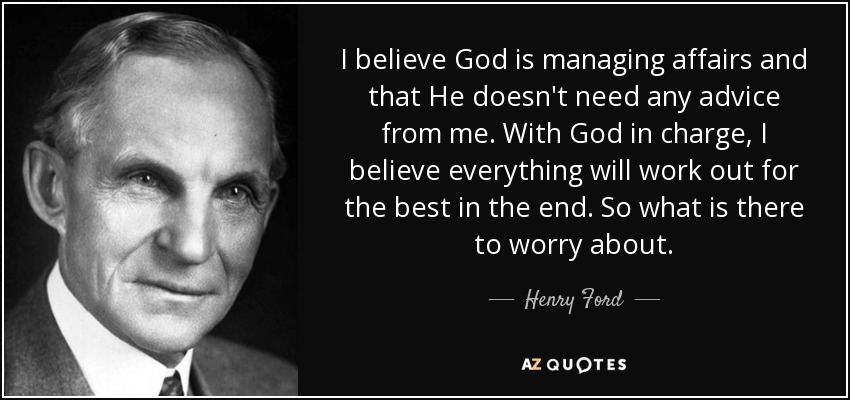 I believe God is managing affairs and that He doesn't need any advice from me. With God in charge, I believe everything will work out for the best in the end. So what is there to worry about. - Henry Ford