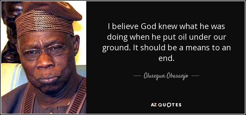 I believe God knew what he was doing when he put oil under our ground. It should be a means to an end. - Olusegun Obasanjo