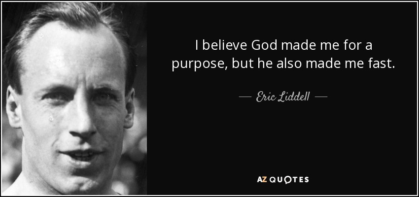 I believe God made me for a purpose, but he also made me fast. - Eric Liddell