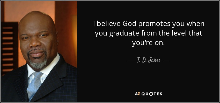 I believe God promotes you when you graduate from the level that you're on. - T. D. Jakes