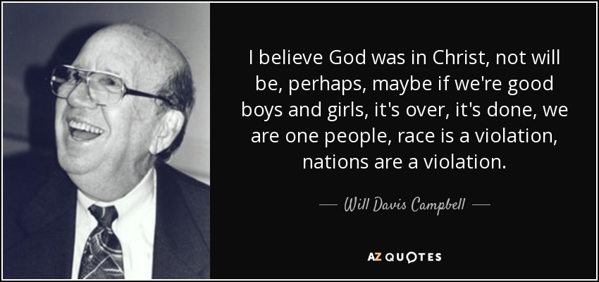I believe God was in Christ, not will be, perhaps, maybe if we're good boys and girls, it's over, it's done, we are one people, race is a violation, nations are a violation... - Will Davis Campbell