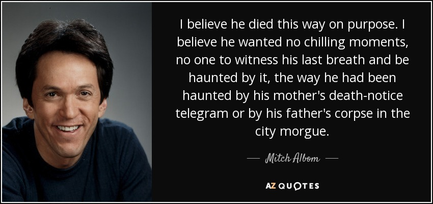 I believe he died this way on purpose. I believe he wanted no chilling moments, no one to witness his last breath and be haunted by it, the way he had been haunted by his mother's death-notice telegram or by his father's corpse in the city morgue. - Mitch Albom
