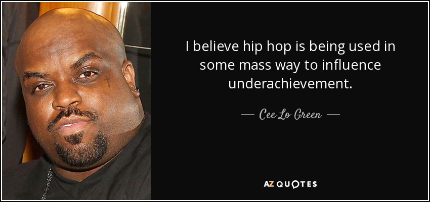 I believe hip hop is being used in some mass way to influence underachievement. - Cee Lo Green
