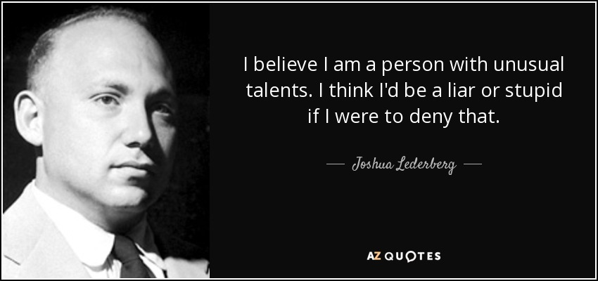 I believe I am a person with unusual talents. I think I'd be a liar or stupid if I were to deny that. - Joshua Lederberg