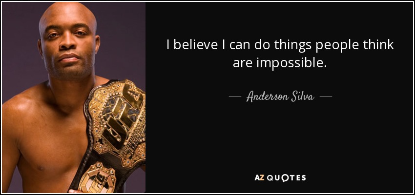 I believe I can do things people think are impossible. - Anderson Silva