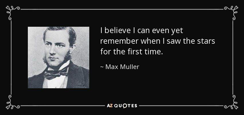 I believe I can even yet remember when I saw the stars for the first time. - Max Muller