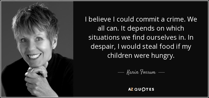 I believe I could commit a crime. We all can. It depends on which situations we find ourselves in. In despair, I would steal food if my children were hungry. - Karin Fossum