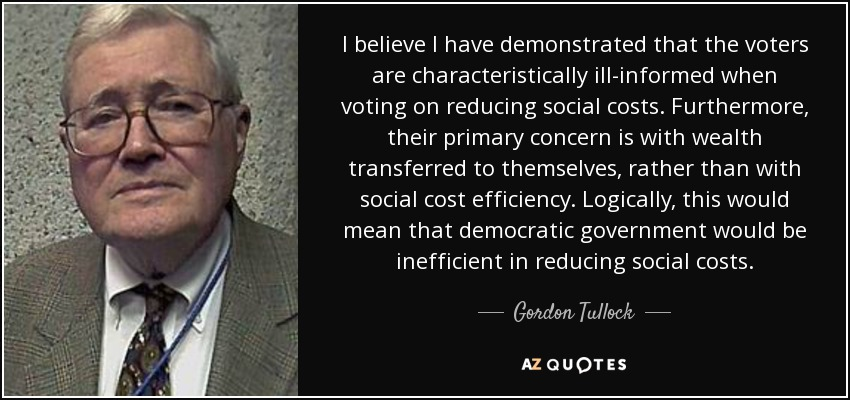 I believe I have demonstrated that the voters are characteristically ill-informed when voting on reducing social costs. Furthermore, their primary concern is with wealth transferred to themselves, rather than with social cost efficiency. Logically, this would mean that democratic government would be inefficient in reducing social costs. - Gordon Tullock