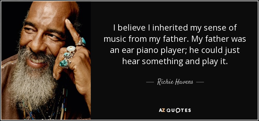 I believe I inherited my sense of music from my father. My father was an ear piano player; he could just hear something and play it. - Richie Havens