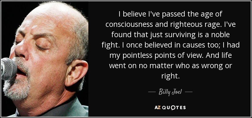 I believe I've passed the age of consciousness and righteous rage. I've found that just surviving is a noble fight. I once believed in causes too; I had my pointless points of view. And life went on no matter who as wrong or right. - Billy Joel